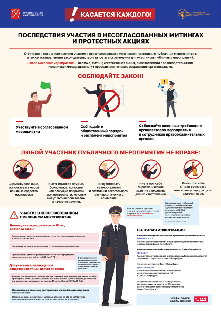 Правительство Санкт-Петербурга  Касается каждого!   Последствия участия в несогласованных митингах и протестных акциях  ответственность и последствия участия в несогласованных в установленном порядке публичных мероприятиях, а также установленные законодательством запреты и ограничения для участников публичных мероприятий.  Любое массовое мероприятие - шествие, митинг, агитационная акция, в соответствии с законодательством Российской Федерации могут проводиться только в разрешения органов власти.   СОБЛЮДАЙТЕ ЗАКОН!   - Участвуйте в согласованном мероприятии;  - Соблюдайте общественный порядок и регламент мероприятия;  - Соблюдайте законные требования организаторов мероприятия и сотрудников правоохранительных органов.  ЛЮБОЙ УЧАСТНИК ПУБЛИЧНОГО МЕРОПРИЯТИЯ НЕ ВПРАВЕ: - Скрывать свое лицо, использовать маски и иные средства маскировки;  - Иметь при себе оружие, боеприпасы, колющие или режущие предметы, другие предметы, которые могут быть использованы в качестве оружия;  - Присутствовать на мероприятии в состоянии алкогольного или наркотического опьянения;  - Иметь при себе пиротехнические изделия и вещества для их изготовления;  - Иметь при себе и (или) распивать алкогольную продукцию, включая пиво.  Телефон единой службы спасения 112
