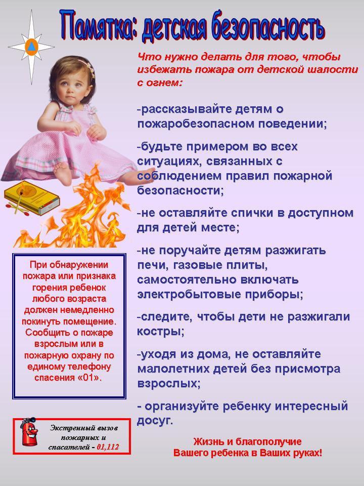 """Памятка: детская безопасность  Что нужно делать для того, чтобы избежать пожара от детской шалости с огнем:  - рассказывайте детям о пожаробезопасном поведении;  - будьте примером во всех ситуациях, связанных с соблюдением правил пожарной безопасности;  - не оставляйте спички в доступном для детей месте;  - не поручайте детям разжигать печи, газовые плиты, самостоятельно включать электробытовые приборы;  - следите, чтобы дети не разжигали костры;  - уходя из дома, не оставляйте малолетних детей без присмотра взрослых;  - организуйте ребенку интересный досуг.  При обнаружении пожара или признака горения ребенок любого возраста должен немедленно покинуть помещение. Сообщить о пожаре взрослым или в пожарную охрану по единому телефону спасения """"01"""".   Экстренный вызов пожарных и спасателей - 01, 112  Жизнь и благополучие Вашего ребенка в Ваших руках!"""